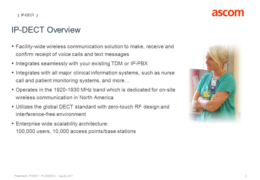 [ IP-DECT ] 2 Presentation: IP-DECT | PL-000015-r4 | Aug 22, 2011 IP-DECT Overview  Facility-wide wireless communication solution to make, receive and confirm receipt of voice calls and text messages  Integrates seamlessly with your existing TDM or IP-PBX  Integrates with all major clinical information systems, such as nurse call and patient monitoring systems, and more…  Operates in the 1920-1930 MHz band which is dedicated for on-site wireless communication in North America  Utilizes the global DECT standard with zero-touch RF design and interference-free environment  Enterprise wide scalability architecture: 100,000 users, 10,000 access points/base stations