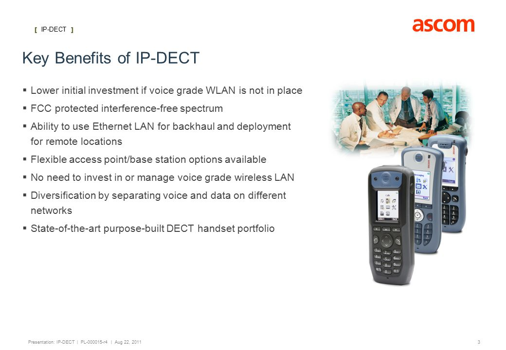 [ IP-DECT ] 3 Presentation: IP-DECT | PL-000015-r4 | Aug 22, 2011 Key Benefits of IP-DECT  Lower initial investment if voice grade WLAN is not in place  FCC protected interference-free spectrum  Ability to use Ethernet LAN for backhaul and deployment for remote locations  Flexible access point/base station options available  No need to invest in or manage voice grade wireless LAN  Diversification by separating voice and data on different networks  State-of-the-art purpose-built DECT handset portfolio