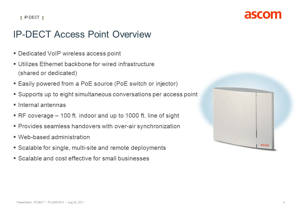 [ IP-DECT ] 4 Presentation: IP-DECT | PL-000015-r4 | Aug 22, 2011 IP-DECT Access Point Overview  Dedicated VoIP wireless access point  Utilizes Ethernet backbone for wired infrastructure (shared or dedicated)  Easily powered from a PoE source (PoE switch or injector)  Supports up to eight simultaneous conversations per access point  Internal antennas  RF coverage – 100 ft.