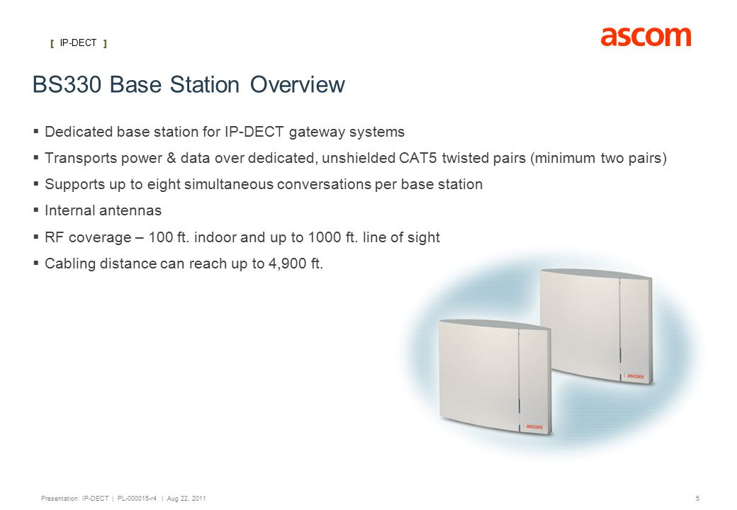 [ IP-DECT ] 5 Presentation: IP-DECT | PL-000015-r4 | Aug 22, 2011 BS330 Base Station Overview  Dedicated base station for IP-DECT gateway systems  Transports power & data over dedicated, unshielded CAT5 twisted pairs (minimum two pairs)  Supports up to eight simultaneous conversations per base station  Internal antennas  RF coverage – 100 ft.