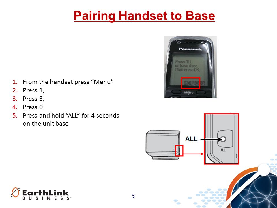 5 Pairing Handset to Base 1.From the handset press Menu 2.Press 1, 3.Press 3, 4.Press 0 5.Press and hold ALL for 4 seconds on the unit base