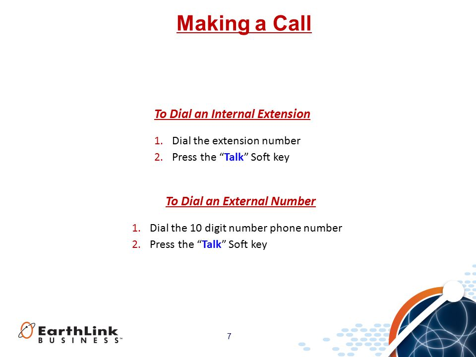 7 Making a Call 1.Dial the 10 digit number phone number 2.Press the Talk Soft key To Dial an External Number 1.Dial the extension number 2.Press the Talk Soft key To Dial an Internal Extension