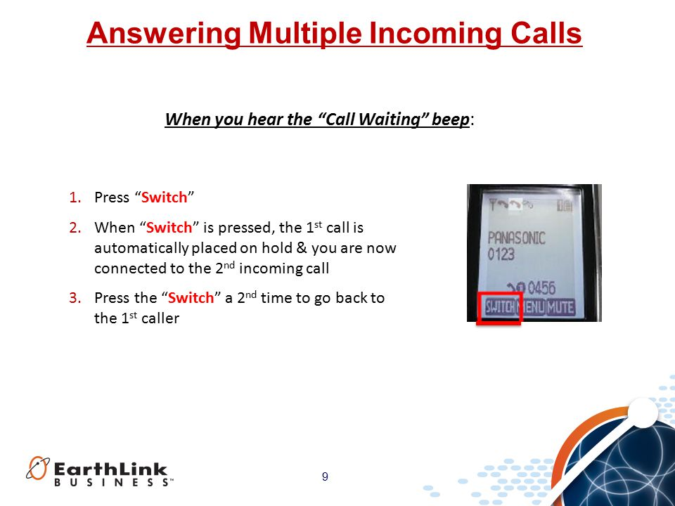 9 Answering Multiple Incoming Calls When you hear the Call Waiting beep: 1.Press Switch 2.When Switch is pressed, the 1 st call is automatically placed on hold & you are now connected to the 2 nd incoming call 3.Press the Switch a 2 nd time to go back to the 1 st caller