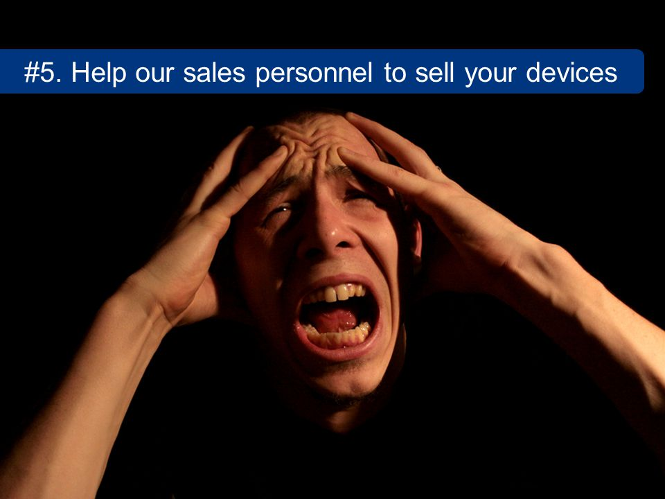 #5. Help our sales personnel to sell your devices