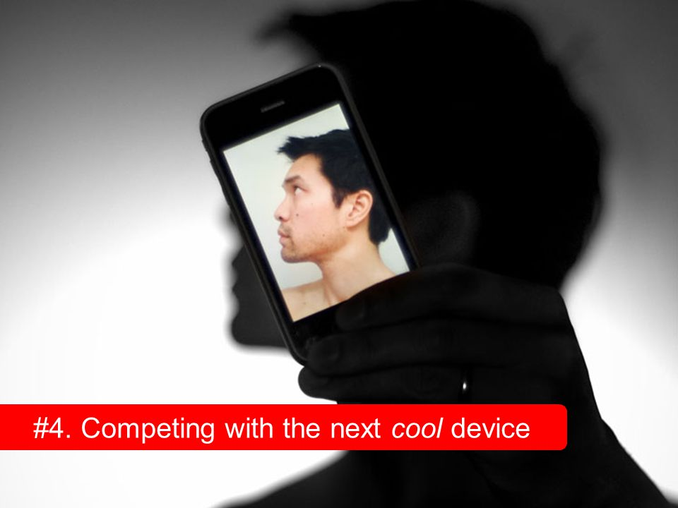 #4. Competing with the next cool device