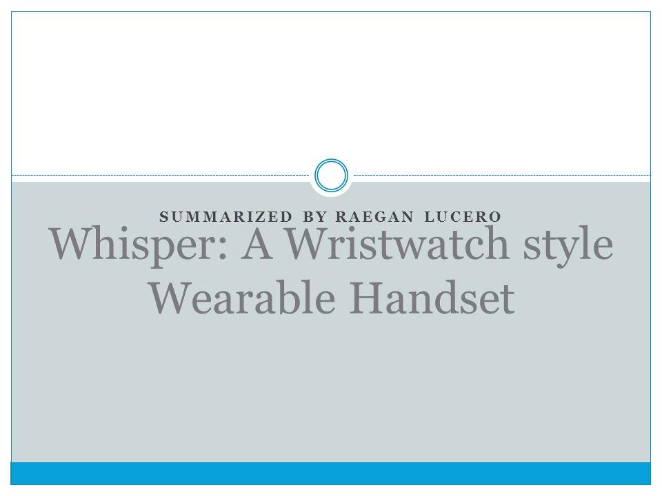 SUMMARIZED BY RAEGAN LUCERO Whisper: A Wristwatch style Wearable Handset