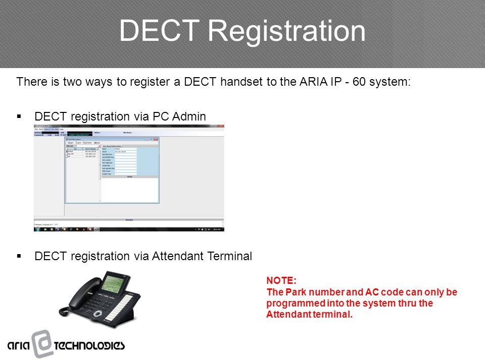 DECT Registration There is two ways to register a DECT handset to the ARIA IP - 60 system:  DECT registration via PC Admin  DECT registration via Attendant Terminal NOTE: The Park number and AC code can only be programmed into the system thru the Attendant terminal.