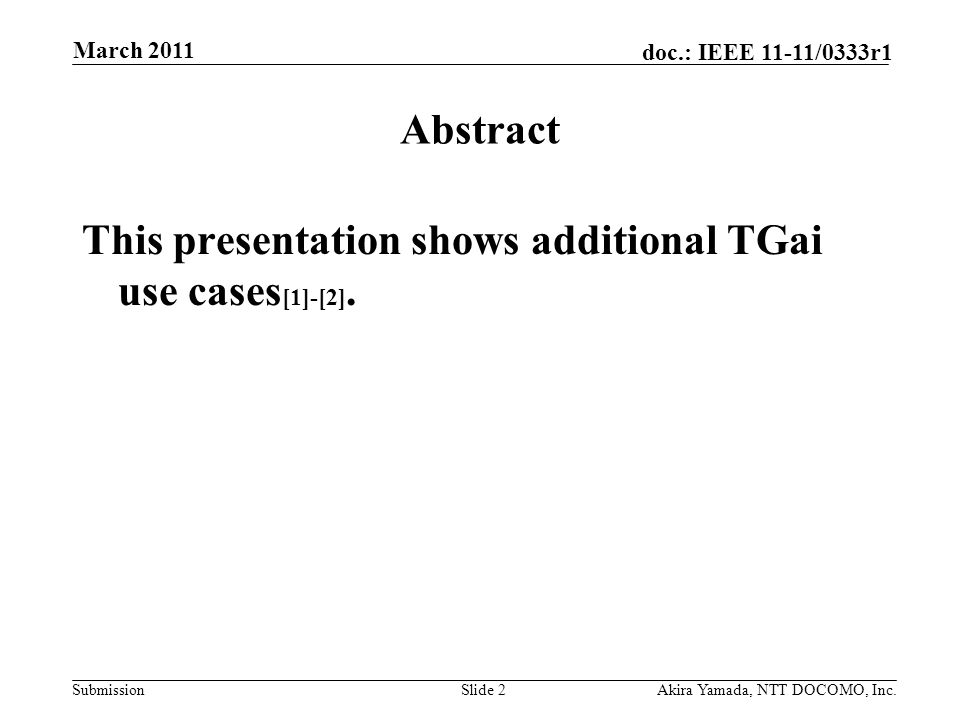 Submission doc.: IEEE 11-11/0333r1 March 2011 Akira Yamada, NTT DOCOMO, Inc.Slide 2 Abstract This presentation shows additional TGai use cases [1]-[2]