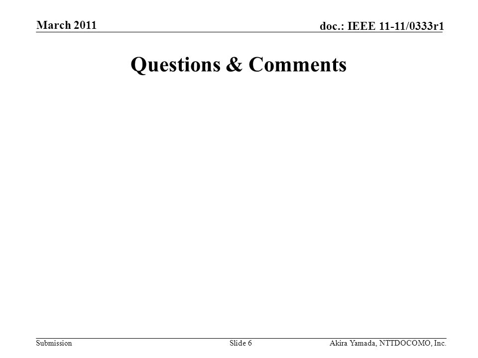 Submission doc.: IEEE 11-11/0333r1 Questions & Comments Slide 6Akira Yamada, NTTDOCOMO, Inc. March 2011