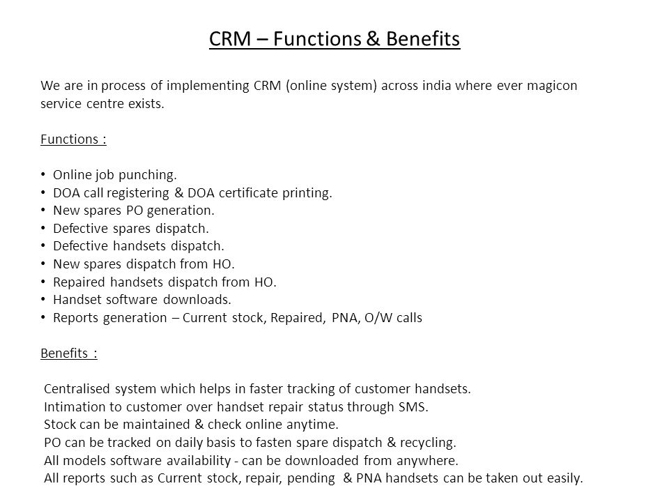 We are in process of implementing CRM (online system) across india where ever magicon service centre exists. Functions : Online job punching. DOA call