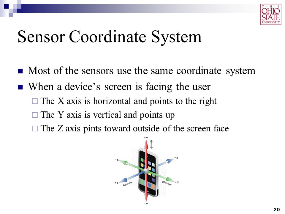 Sensor Coordinate System Most of the sensors use the same coordinate system When a device's screen is facing the user  The X axis is horizontal and p