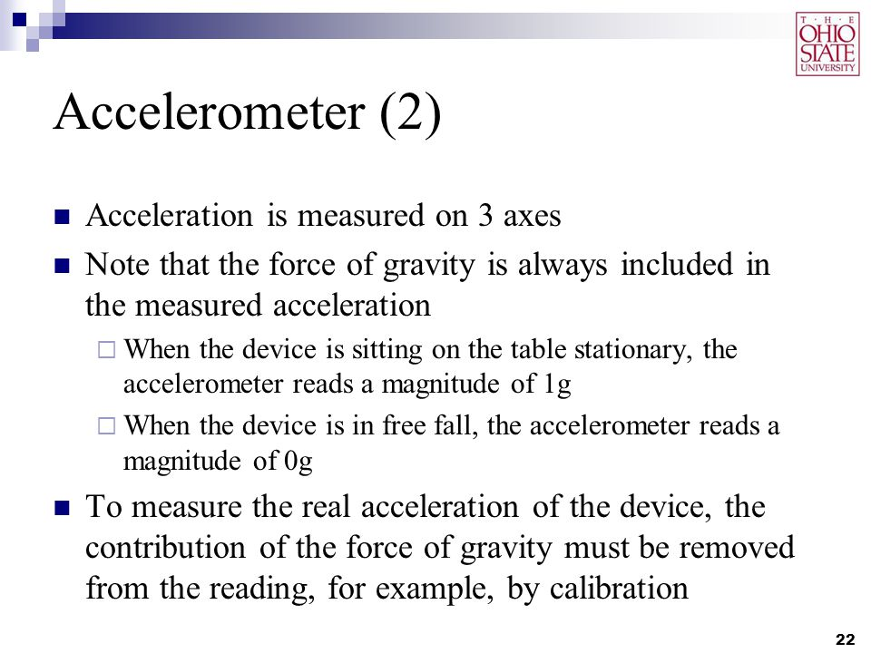 Accelerometer (2) Acceleration is measured on 3 axes Note that the force of gravity is always included in the measured acceleration  When the device is sitting on the table stationary, the accelerometer reads a magnitude of 1g  When the device is in free fall, the accelerometer reads a magnitude of 0g To measure the real acceleration of the device, the contribution of the force of gravity must be removed from the reading, for example, by calibration 22