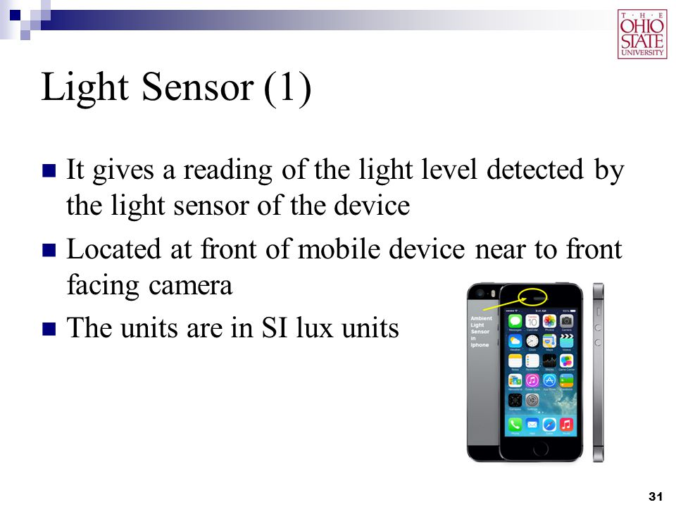 Light Sensor (1) It gives a reading of the light level detected by the light sensor of the device Located at front of mobile device near to front facing camera The units are in SI lux units 31
