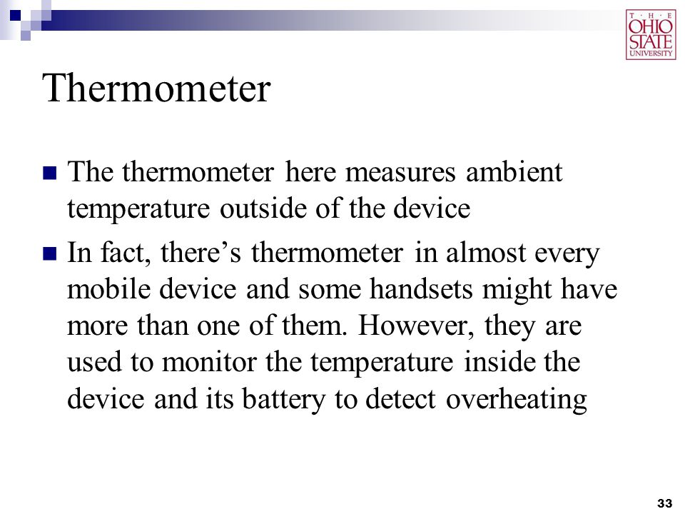 Thermometer The thermometer here measures ambient temperature outside of the device In fact, there's thermometer in almost every mobile device and some handsets might have more than one of them.