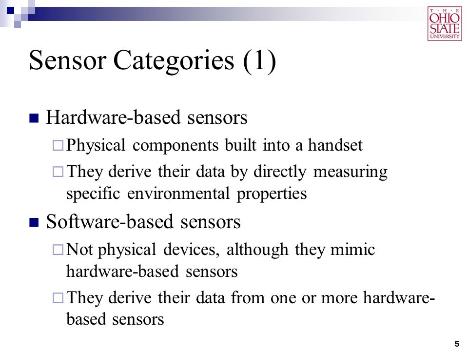 Sensor Categories (1) Hardware-based sensors  Physical components built into a handset  They derive their data by directly measuring specific enviro