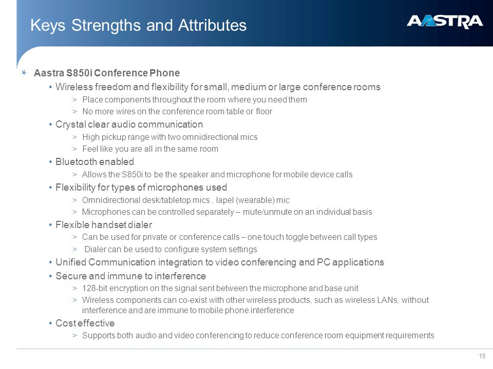 15 Keys Strengths and Attributes Aastra S850i Conference Phone Wireless freedom and flexibility for small, medium or large conference rooms >Place components throughout the room where you need them >No more wires on the conference room table or floor Crystal clear audio communication >High pickup range with two omnidirectional mics >Feel like you are all in the same room Bluetooth enabled >Allows the S850i to be the speaker and microphone for mobile device calls Flexibility for types of microphones used >Omnidirectional desk/tabletop mics, lapel (wearable) mic >Microphones can be controlled separately – mute/unmute on an individual basis Flexible handset dialer >Can be used for private or conference calls – one touch toggle between call types > Dialer can be used to configure system settings Unified Communication integration to video conferencing and PC applications Secure and immune to interference >128-bit encryption on the signal sent between the microphone and base unit >Wireless components can co-exist with other wireless products, such as wireless LANs, without interference and are immune to mobile phone interference Cost effective >Supports both audio and video conferencing to reduce conference room equipment requirements