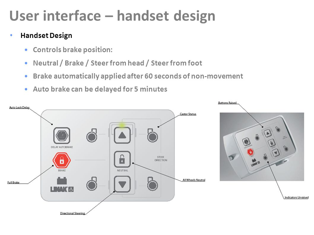 16 Handset Design Controls brake position: Neutral / Brake / Steer from head / Steer from foot Brake automatically applied after 60 seconds of non-movement Auto brake can be delayed for 5 minutes User interface – handset design