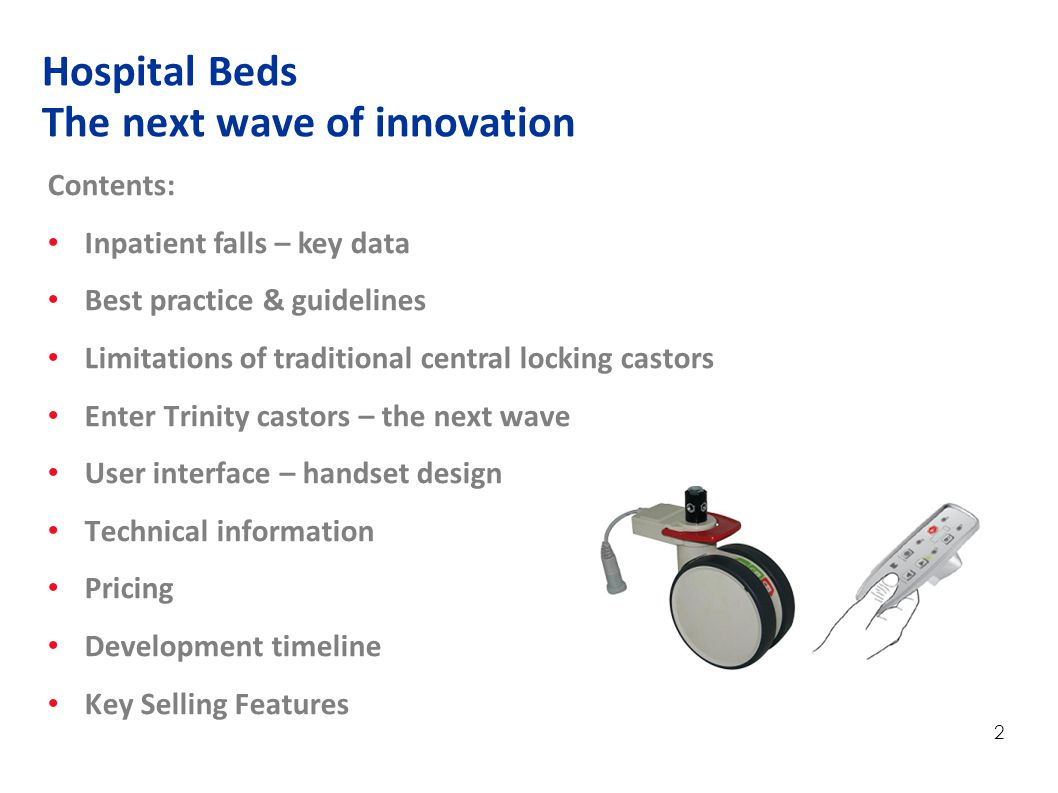 2 Contents: Inpatient falls – key data Best practice & guidelines Limitations of traditional central locking castors Enter Trinity castors – the next wave User interface – handset design Technical information Pricing Development timeline Key Selling Features Hospital Beds The next wave of innovation