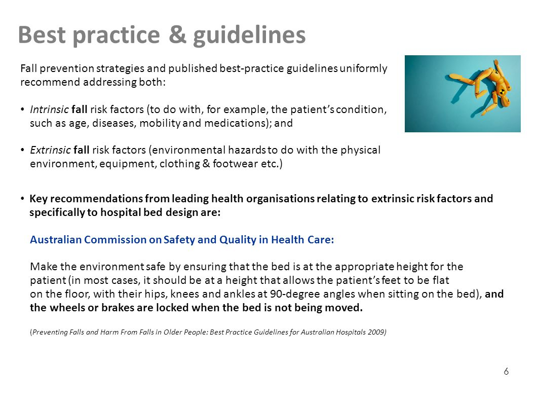 Best practice & guidelines 6 Key recommendations from leading health organisations relating to extrinsic risk factors and specifically to hospital bed design are: Australian Commission on Safety and Quality in Health Care: Make the environment safe by ensuring that the bed is at the appropriate height for the patient (in most cases, it should be at a height that allows the patient's feet to be flat on the floor, with their hips, knees and ankles at 90-degree angles when sitting on the bed), and the wheels or brakes are locked when the bed is not being moved.