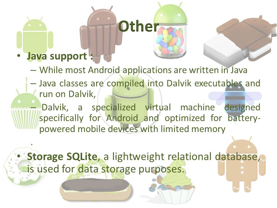 Java support : – While most Android applications are written in Java – Java classes are compiled into Dalvik executables and run on Dalvik, – Dalvik, a specialized virtual machine designed specifically for Android and optimized for battery- powered mobile devices with limited memory.