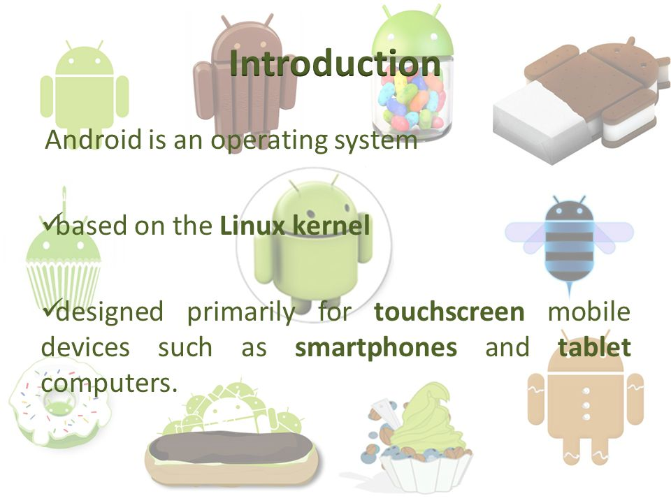 Android is an operating system based on the Linux kernel designed primarily for touchscreen mobile devices such as smartphones and tablet computers.