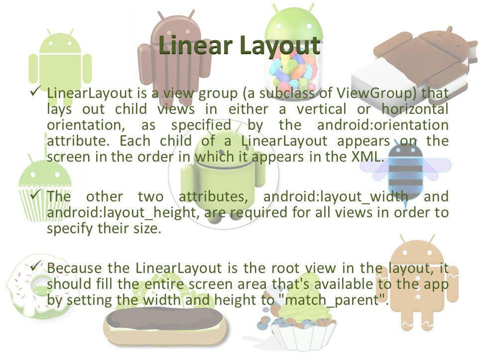LinearLayout is a view group (a subclass of ViewGroup) that lays out child views in either a vertical or horizontal orientation, as specified by the android:orientation attribute.
