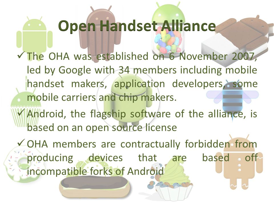 The OHA was established on 6 November 2007, led by Google with 34 members including mobile handset makers, application developers, some mobile carriers and chip makers.