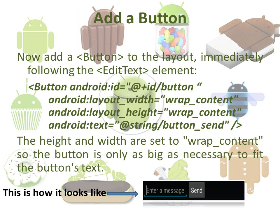 Add a Button Now add a to the layout, immediately following the element: The height and width are set to wrap_content so the button is only as big as necessary to fit the button s text.