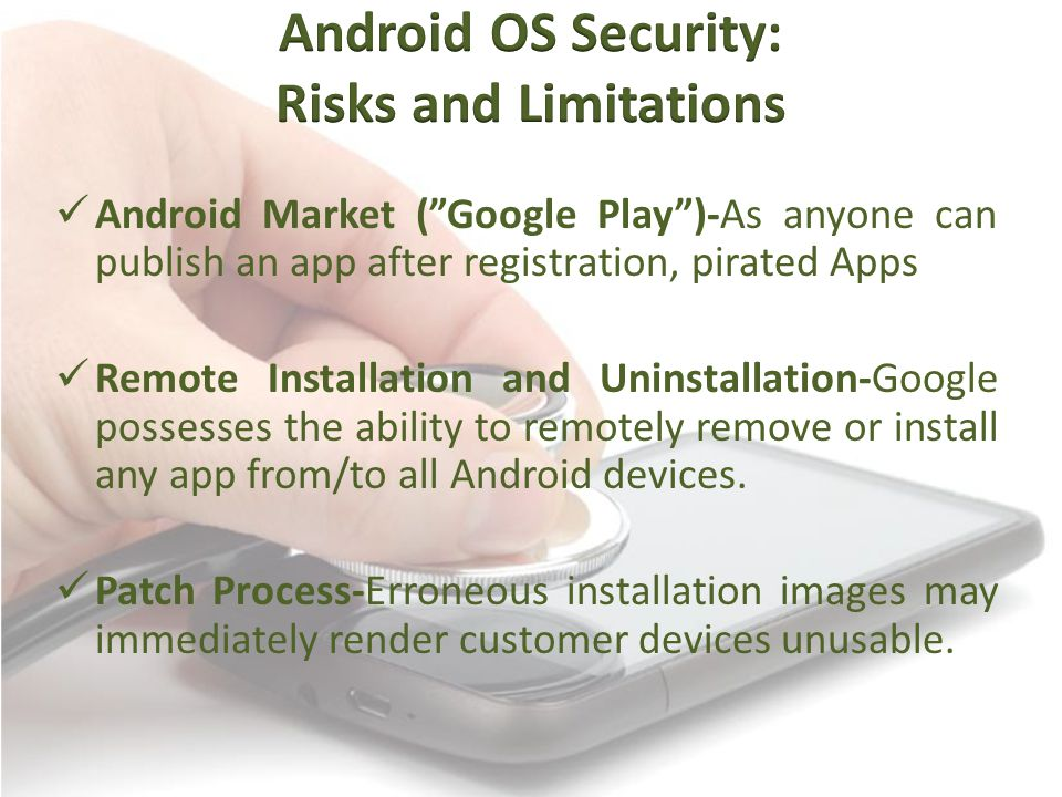 Android Market ( Google Play )-As anyone can publish an app after registration, pirated Apps Remote Installation and Uninstallation-Google possesses the ability to remotely remove or install any app from/to all Android devices.