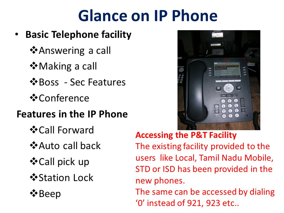 Glance on IP Phone Basic Telephone facility  Answering a call  Making a call  Boss - Sec Features  Conference Features in the IP Phone  Call Forw