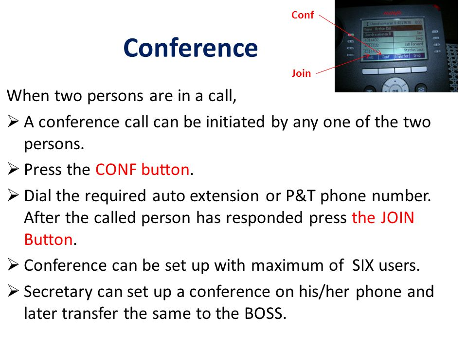 Conference When two persons are in a call,  A conference call can be initiated by any one of the two persons.  Press the CONF button.  Dial the req
