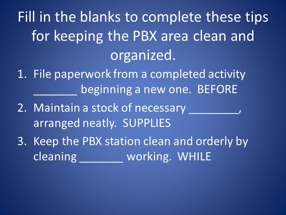Fill in the blanks to complete these tips for keeping the PBX area clean and organized. 1.File paperwork from a completed activity _______ beginning a