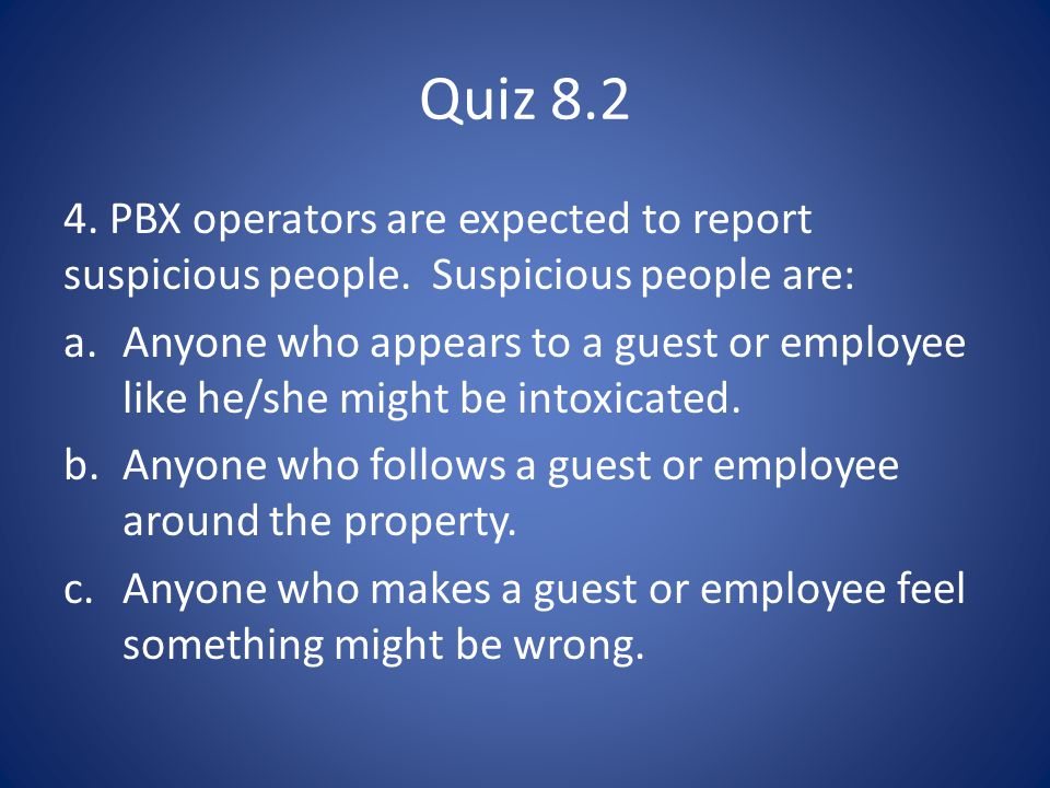 Quiz 8.2 4. PBX operators are expected to report suspicious people. Suspicious people are: a.Anyone who appears to a guest or employee like he/she mig
