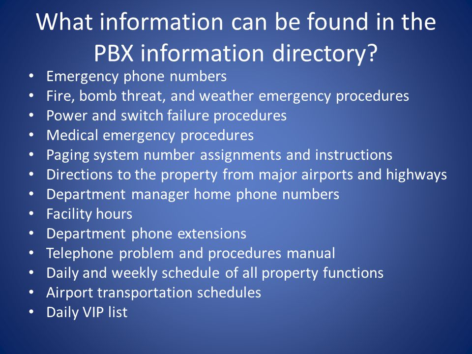 What information can be found in the PBX information directory? Emergency phone numbers Fire, bomb threat, and weather emergency procedures Power and