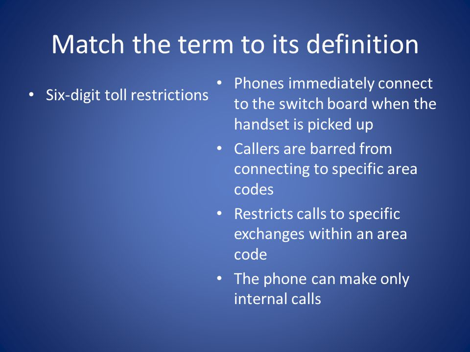 Match the term to its definition Six-digit toll restrictions Phones immediately connect to the switch board when the handset is picked up Callers are barred from connecting to specific area codes Restricts calls to specific exchanges within an area code The phone can make only internal calls