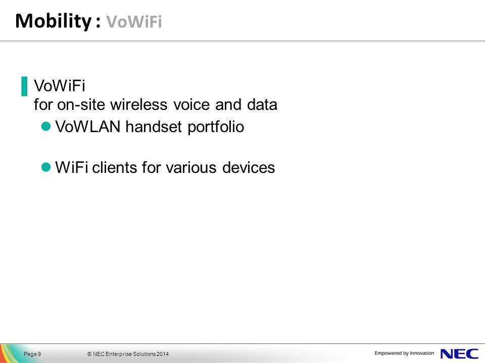 © NEC Enterprise Solutions 2014Page 9 Mobility : VoWiFi ▐VoWiFi for on-site wireless voice and data VoWLAN handset portfolio WiFi clients for various
