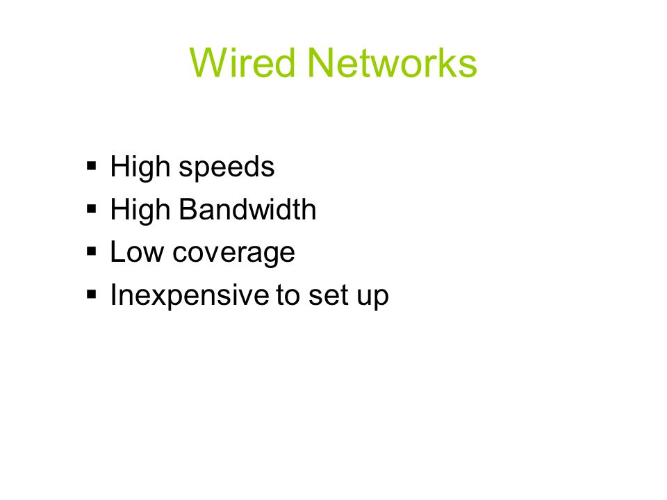 Wired Networks  High speeds  High Bandwidth  Low coverage  Inexpensive to set up