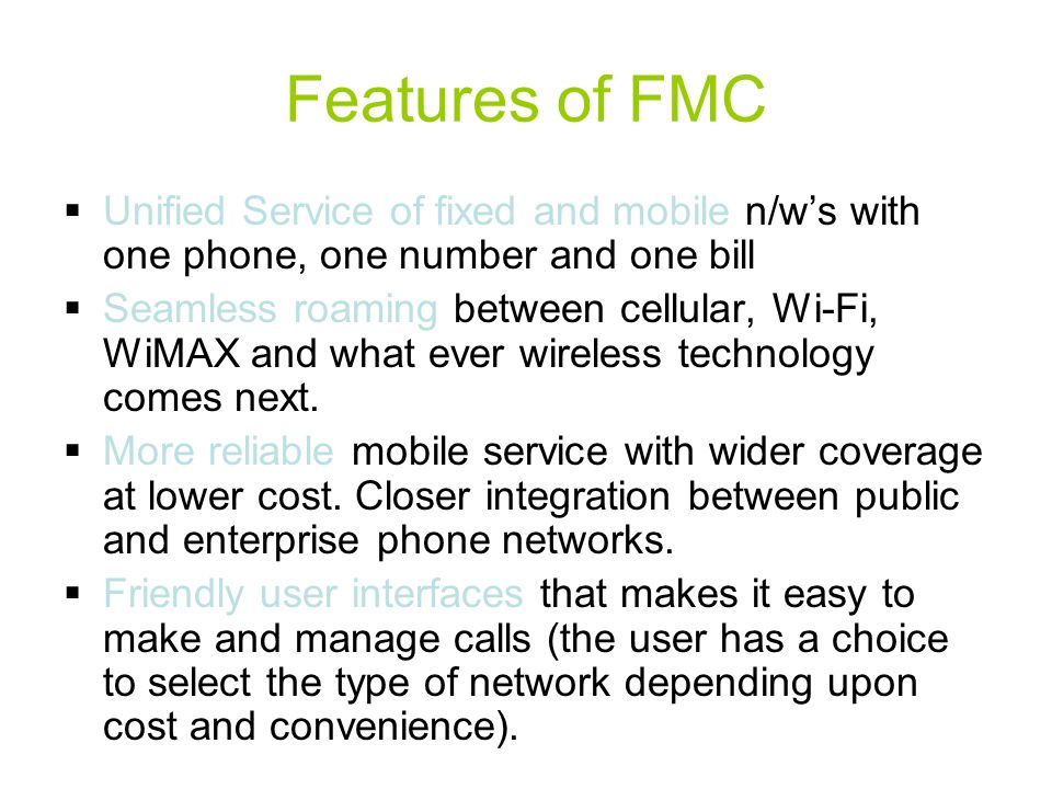 Features of FMC  Unified Service of fixed and mobile n/w's with one phone, one number and one bill  Seamless roaming between cellular, Wi-Fi, WiMAX