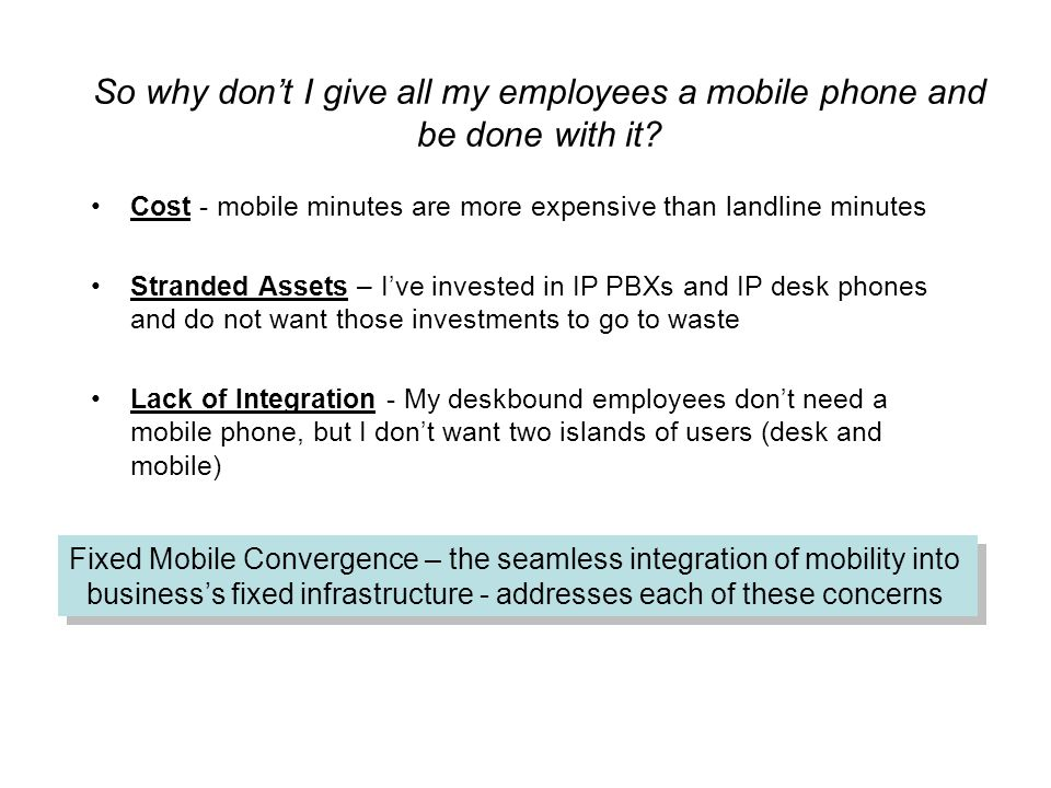 So why don't I give all my employees a mobile phone and be done with it? Cost - mobile minutes are more expensive than landline minutes Stranded Asset
