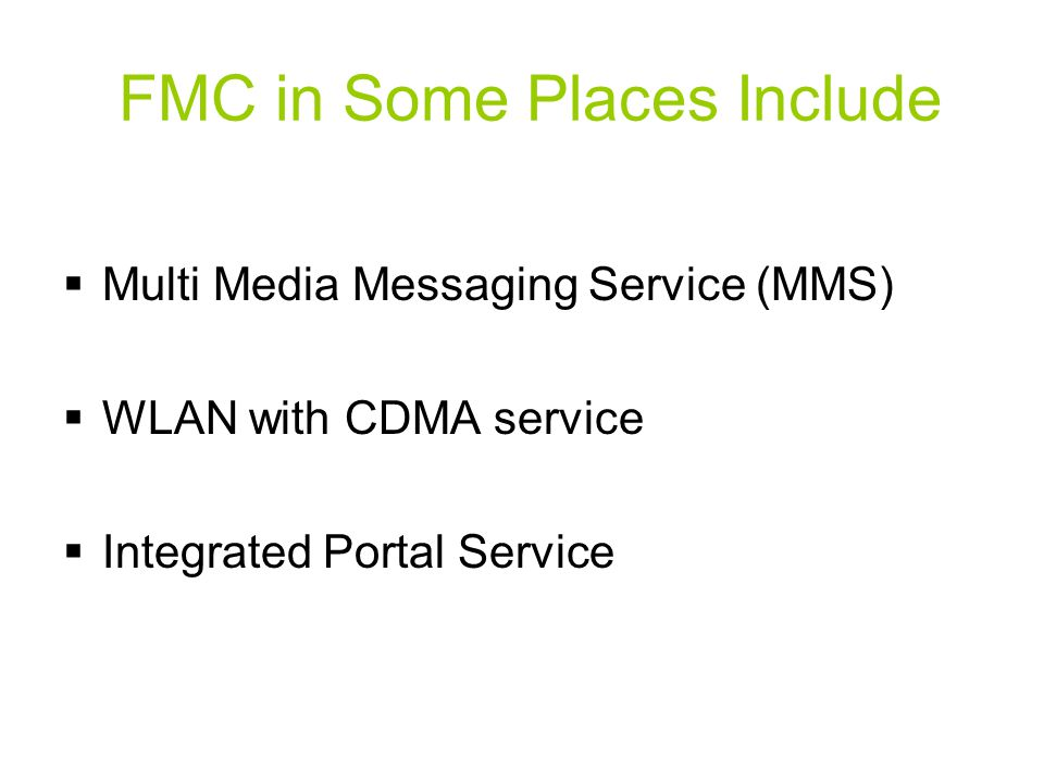FMC in Some Places Include  Multi Media Messaging Service (MMS)  WLAN with CDMA service  Integrated Portal Service