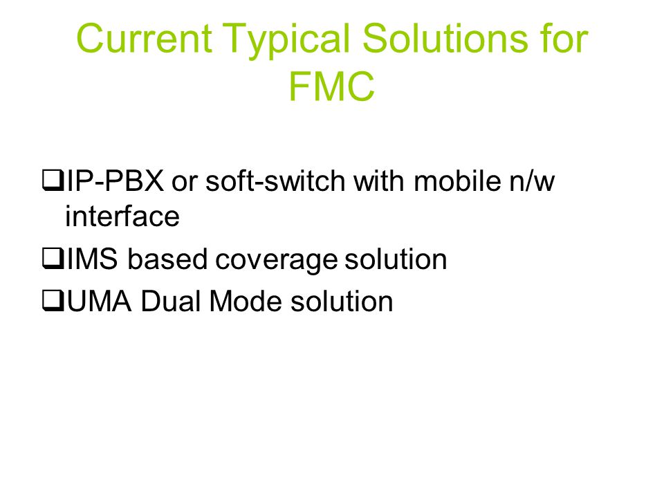 Current Typical Solutions for FMC  IP-PBX or soft-switch with mobile n/w interface  IMS based coverage solution  UMA Dual Mode solution