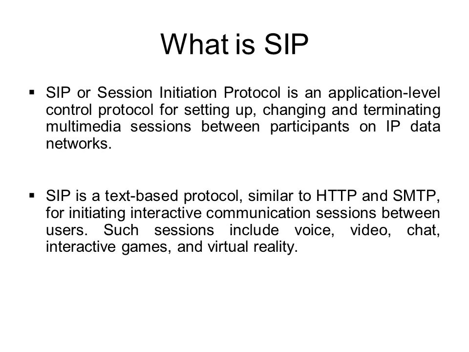 What is SIP  SIP or Session Initiation Protocol is an application-level control protocol for setting up, changing and terminating multimedia sessions
