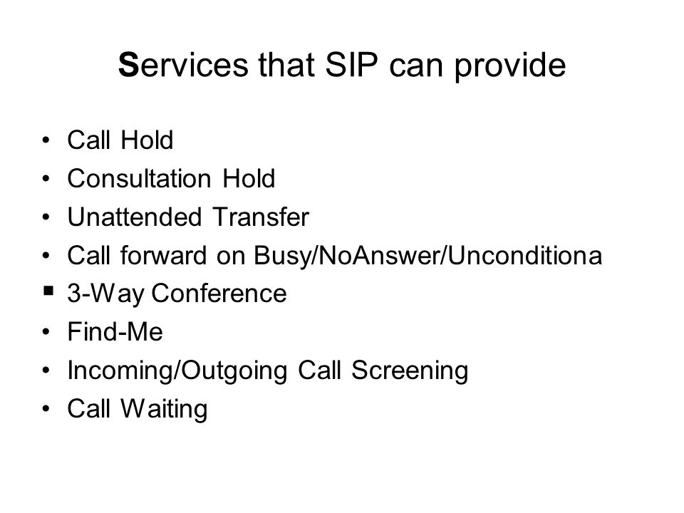 Services that SIP can provide Call Hold Consultation Hold Unattended Transfer Call forward on Busy/NoAnswer/Unconditiona  3-Way Conference Find-Me In