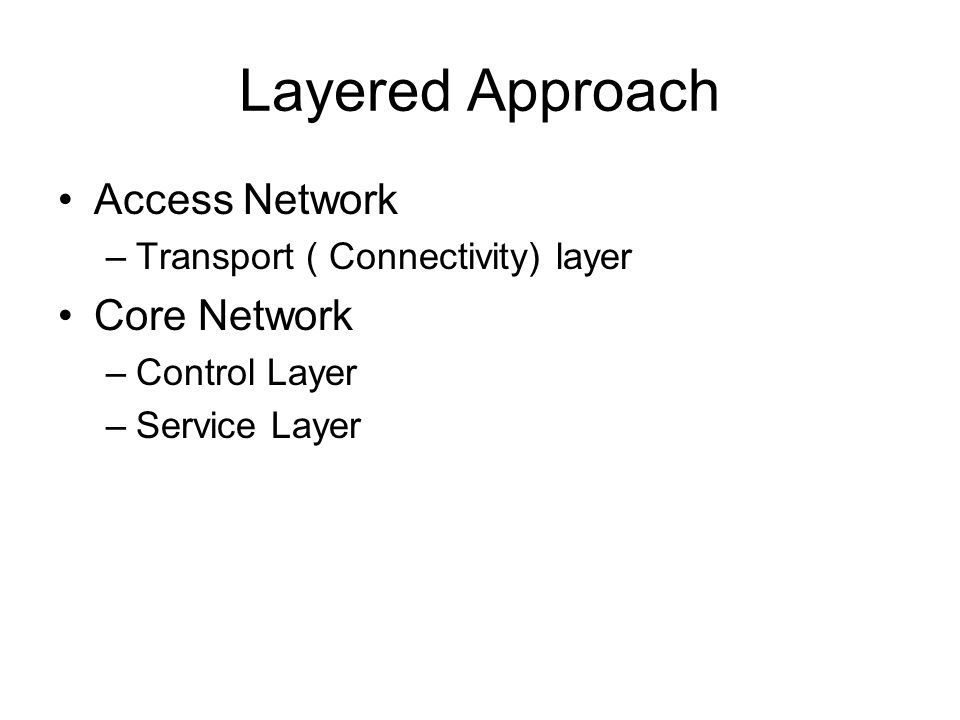 Layered Approach Access Network –Transport ( Connectivity) layer Core Network –Control Layer –Service Layer