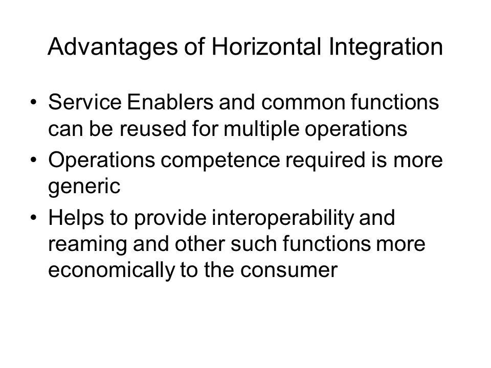 Advantages of Horizontal Integration Service Enablers and common functions can be reused for multiple operations Operations competence required is mor
