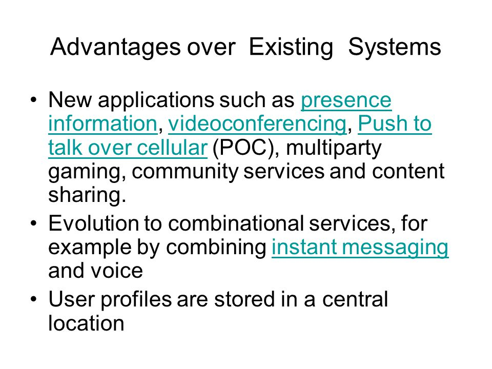 Advantages over Existing Systems New applications such as presence information, videoconferencing, Push to talk over cellular (POC), multiparty gaming