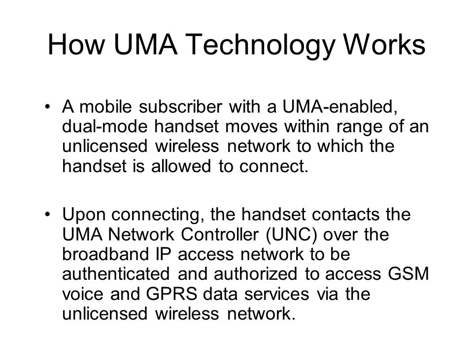 How UMA Technology Works A mobile subscriber with a UMA-enabled, dual-mode handset moves within range of an unlicensed wireless network to which the h