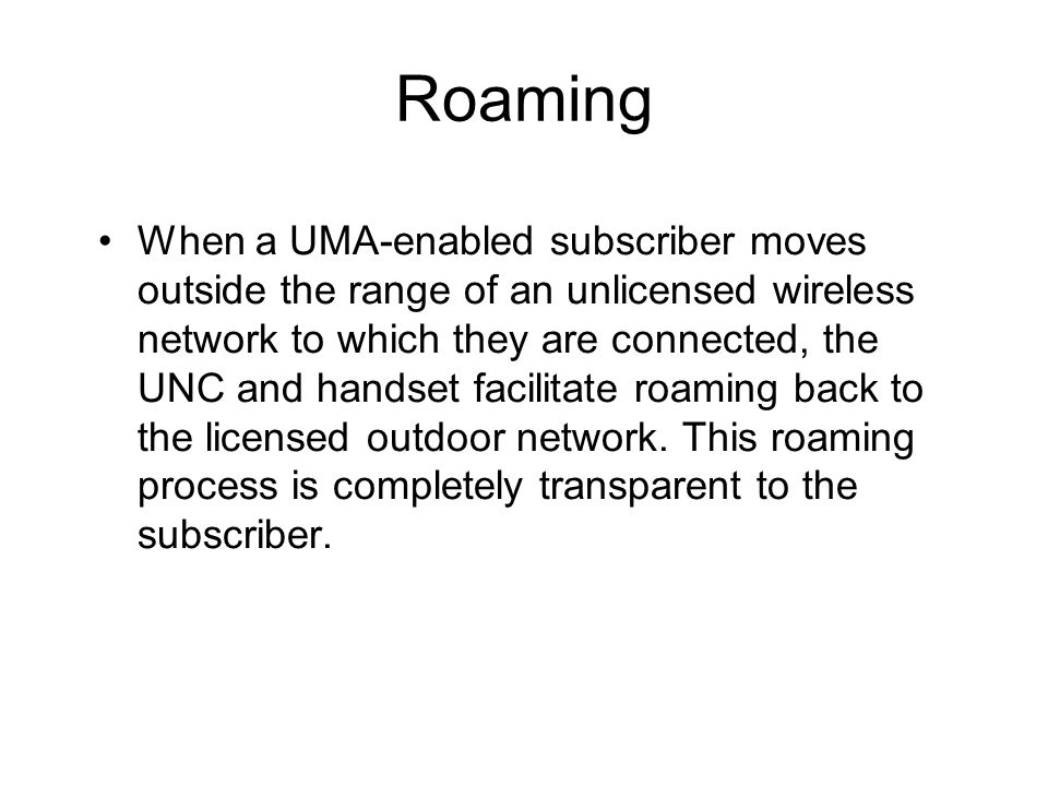 Roaming When a UMA-enabled subscriber moves outside the range of an unlicensed wireless network to which they are connected, the UNC and handset facil