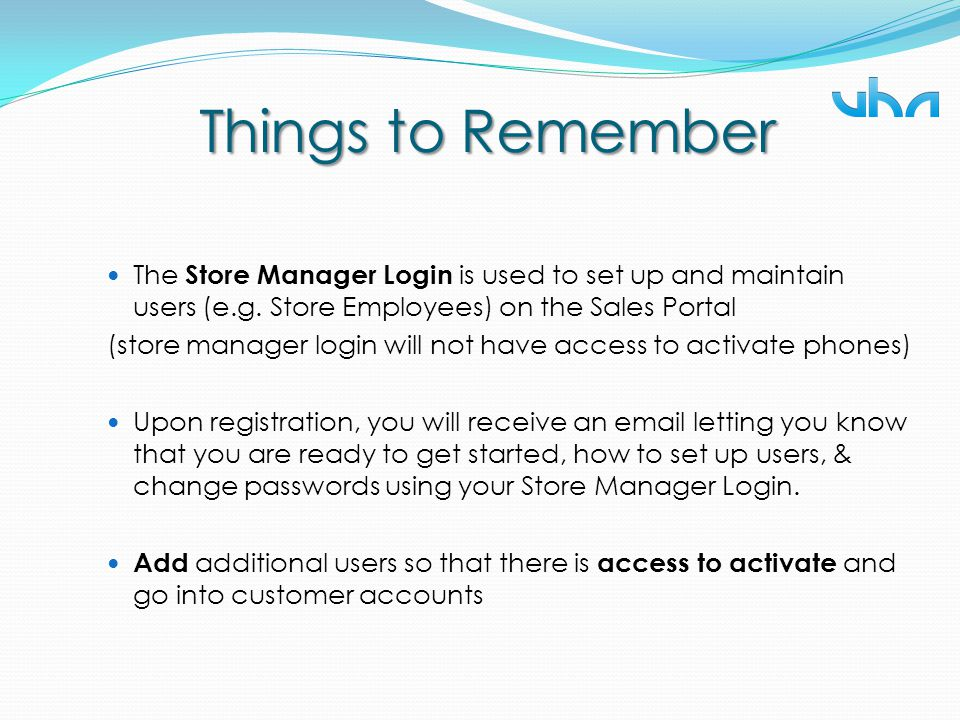 Things to Remember The Store Manager Login is used to set up and maintain users (e.g. Store Employees) on the Sales Portal (store manager login will n