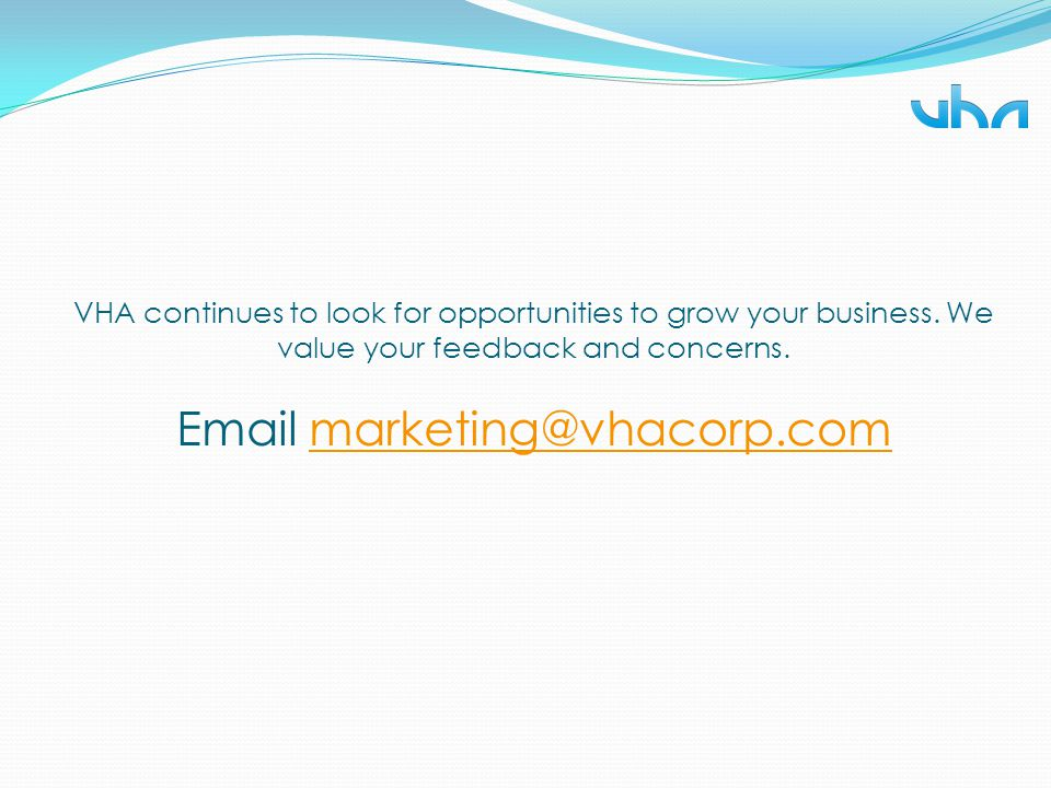 VHA continues to look for opportunities to grow your business. We value your feedback and concerns. Email marketing@vhacorp.commarketing@vhacorp.com